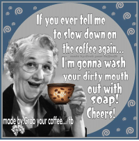 Memes, 🤖, and Soap: If you ever tell me  to slow down on  the coffee again.  made 'm gonna wash  your dirty mouth  out with  soap!  Cheers!  made Grab your coffee dfb  (O Morning peeps.....