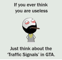 gta: If you ever think  you are useless  Just think about the  Traffic Signals' in GTA