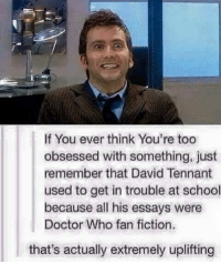 Memes, David Tennant, and Geronimo: If You ever think You're too  obsessed with something, just  remember that David Tennant  used to get in trouble at school  because all his essays were  Doctor Who fan fiction.  that's actually extremely uplifting Me😂 ~ { doctorwho doctor christophereccleston davidtennant mattsmith petercapaldi ninthdoctor tenthdoctor eleventhdoctor twelfthdoctor tardis fantastic allonsy geronimo rosetyler marthajones donnanoble amypond ameliapond amywilliams ameliawilliams claraoswinoswald claraoswald oswinoswald badwolf thegirlwhowaited theimpossiblegirl}