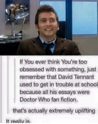 Bowtiesarecool: If You ever think You're too  obsessed with something, just  remember that David Tennant  used to get in trouble at school  because all his essays were  Doctor Who fan fiction.  that's actually extremely uplifting  It really is Bowtiesarecool