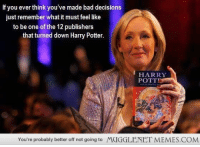 """Bad, Harry Potter, and Memes: If you ever think you've made bad decisions  just remember what it must feel like  to be one of the 12 publishers  that turned down Harry Potter  HARRY  POTT  You're probably better off not going to  MUGGLENET MEMES.COM <p>When you think you're making a bad decision, remember this. <a href=""""http://ift.tt/1hKbuUl"""">http://ift.tt/1hKbuUl</a></p>"""