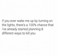 turning on the light: if you ever wake me up by turning on  the lights, there's a 100% chance that  i've already started planning 8  different ways to kill you