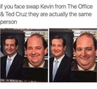 kevin: if you face swap Kevin from The Office  & Ted Cruz they are actually the same  person
