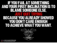 Fail, Memes, and Quite: IF YOU FAIL ATSOMETHING  AND YOUR FIRSTINCLINATION IS TO  BLAME SOMEONE ELSE,  JUST QUIT TRYING  BECAUSE YOU ALREADY SHOWED  YOU DON'T CARE ENOUGH  TO ACHIEVE WHAT YOU WANT  OCORANGERUP Hi.   RangerUp.com