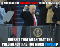 No President should have that much power.: IF YOU FEAR THE WRONG PERSON  BEING PRESIDENT  ALIBERTARIA  DOESNT THAT MEAN THAT THE  PRESIDENCY HAS TOO MUCH  POWER No President should have that much power.