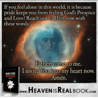 God will come to your heart, if you invite Him! http://www.tlig.org/en/messages/1149/: If you feel alone in this world, it is because  pride keeps you from feeling God's Presence  and Love! Reach out to Him now with  these words  Father, come  to me  I invite You into my heart now.  HEAVEN S REAL  Amen  HEAVEN ISREAL Book  COM God will come to your heart, if you invite Him! http://www.tlig.org/en/messages/1149/