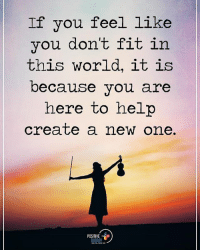 If you feel like you don't fit in this world, it is because you are here to help create a new one. positiveenergyplus: If you feel like  you don't fit in  this world, it is  because you are  here to help  create a new one.  POSITIVE  ENERGY If you feel like you don't fit in this world, it is because you are here to help create a new one. positiveenergyplus