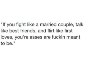 "Best Friends: ""If you fight like a married couple, talk  like best friends, and flirt like first  loves, you're asses are fuckin meant  to be."""