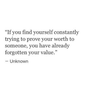 "Unknown, You, and Find: ""If you find yourself constantly  trying to prove your worth to  someone, you have already  forgotten your value.  Unknown"