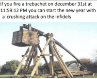 trebuchet: if you fire a trebuchet on december 31st at  11:59:12 PM you can start the new year with  a crushing attack on the infidels