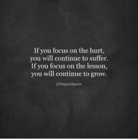Focus, Grow, and Will: If you focus on the hurt,  you will continue to suffer.  If you focus on the lesson,  you will continue to grow.  @thegoodquote