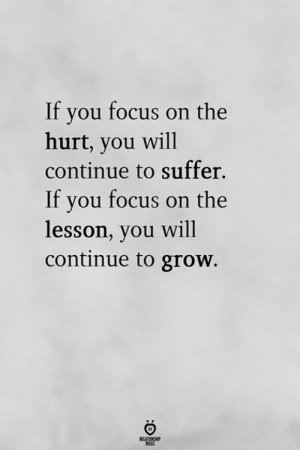 Focus, Grow, and Will: If you focus on the  hurt, you will  continue to suffer.  If vou focus on the  lesson, you will  continue to grow.  RELATIONG