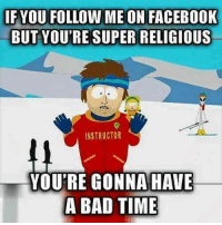 Bad, Facebook, and Memes: IF YOU FOLLOW ME ON FACEBOOK  BUT YOU'RE SUPER RELIGIOUS  INSTRUCTOR  YOU'RE GONNA HAVE  A BAD TIME Or here. Or on Twitter. Or in the world. Anywhere, really.