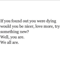 Love, All, and New: If you found out you were dying  would you be nicer, love more, try  something new?  Well, you are.  We all are