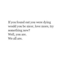 Love, All, and New: If you found out you were dying  would you be nicer, love more, try  something new?  Well, you are.  We all are.