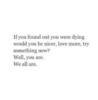 Love, All, and New: If you found out you were dying  would you be nicer, love more, try  something new?  Well, you are  We all are.