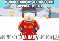Bad Time: IF YOU FRENCH FRY WHEN YOU ARE  SUPPOSE TO PIZZA  NSTRUCTC  YOURE GONNA HAVE A BAD TIME  memes Comu