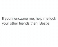 Friends, Friendzone, and Fuck: If you friendzone me, help me fuck  your other friends then. Bestie Gotta help out.. 😁😂 https://t.co/MhlhPT3E3M