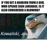 memecage:  A question I've long pondered.: IF YOU GET A HANDJOB FROM A GIRL  WHO SPEAKS SIGN LANGUAGE, IS IT  ALSO CONSIDERED A BLOWJOB?  Kowalski, analysis memecage:  A question I've long pondered.