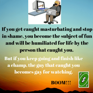Life, Masturbation, and Boom: If you get caught masturbating and stop  in shame, you become the subject of fun  and will be humiliated for life by the  person that caught you.  But if you keep going and finish like  a champ, the guy that caught you  becomes gay for watching.  BOOM!!! Masturbation Hack!