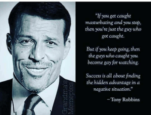 "Click, Dank, and Memes: ""If you get caught  masturbating and you stop,  then you're just the  who  guy  got caught.  But if you keep going, then  the guys who caught you  become gay for watching.  Success is all about finding  the hidden advantage in a  negative situation.""  - Tony Robbins  Grandma's  Memepies Win by making them gay by I-POOP-RAINBOWS CLICK HERE 4 MORE MEMES."