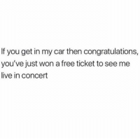 SO lucky: If you get in my car then congratulations,  you've just won a free ticket to see me  live in concert SO lucky
