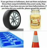 Candy, Drugs, and Halloween: if you get these on halloween, dont eat them and please  throw them away immediately.they arent candy, they  are drugs. if you have one you can have hallucinations, if  you have alot you could die. please spread this around  YANK CANDu