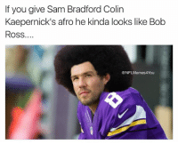Nfl, Bob Ross, and Afros: If you give Sam Bradford Colin  Kaepernick's afro he kinda looks like Bob  Ross  NFLMemes4You #MindBlown! 😱😱😱