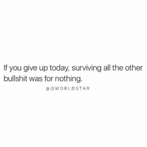 Keep Grindin'.... 💯 #Hustle [via QWorldstar]: If you give up today, surviving all the other  bullshit was for nothing.  @ OWORLDSTAR Keep Grindin'.... 💯 #Hustle [via QWorldstar]