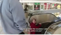 """me irl: if you go down the escalator i wil  call the police on you"""" me irl"""