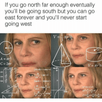 "Memes, True, and Forever: If you go north far enough eventually  you'll be going south but you can go  east forever and you'll never start  going west  tan (B)  10  309 45 609  rsinxdx=-cos x + C  sin  cos  3  dx  sin x  arctg  22a <p>No that's not true…… Wait via /r/memes <a href=""http://ift.tt/2jZcCs0"">http://ift.tt/2jZcCs0</a></p>"