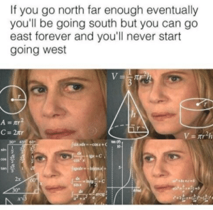 Nink: If you go north far enough eventually  you'll be going south but you can go  east forever and you'll never start  going west  V=7rh  h  A =r  C= 2Tr  V = nr2h  30° 459 609  tan ()  10-  sin xdx-cosx+C  1  sin  2  de  gx+C  1  2  3  cos  2  cos a  tgdxInjcosx+  tan  1  2x  dx  Initg +C  60  h+e-0  sin x  30°  ead  dx  arcto  NINK