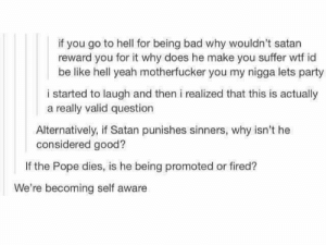 Bad, Be Like, and My Nigga: if you go to hell for being bad why wouldn't satarn  reward you for it why does he make you suffer wtf id  be like hell yeah motherfucker you my nigga lets party  i started to laugh and then i realized that this is actually  a really valid question  Alternatively, if Satan punishes sinners, why isn't he  considered good?  If the Pope dies, is he being promoted or fired?  We're becoming self aware 🤔