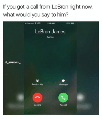 What would you say to LeBron? 👀 - Follow @_nbamemes._: If you got a call from LeBron right now,  what would you say to him?  .11 Verizon令  11:08 AM  100%  ,  LeBron James  home  aNBAMEMES  Remind Me  Message  Decline  Accept What would you say to LeBron? 👀 - Follow @_nbamemes._