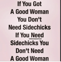 Facts, Memes, and Relationships: If You Got  A Good Woman  You Don't  Need Sidechicks  If You Need  Sidechicks You  Don't Need  A Good Woman  IGOSilentlySpokenProject Exactly !! ♻️ @melroot_part2 facts woman women strongwoman strongwomen inspiration romantic relationship relationships lady ladies girlfriend realtalk realdeal reallife tagafriend strong positivevibes female couples souls soulmates soul iloveyou ilovehim female quotesdaily couple couplegoals she