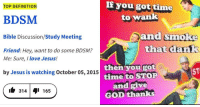 "Dank, God, and Jesus: If you got time  to wank  TOP DEFINITION  BDSM  Bible Discussion/Study Meeting  Friend: Hey, want to do some BDSM?  and smoke  that dank  Me: Sure, I love Jesus!  then you got  time to STOP  and give  GOD thanks  by Jesus is watching October 05, 2015  ST  ih 314q1 165 <p><a href=""http://memehumor.net/post/175158190961/23-dank-christian-memes-thatll-give-you-your"" class=""tumblr_blog"">memehumor</a>:</p>  <blockquote><p>23 Dank Christian Memes That'll Give You Your Cruci-Fix</p></blockquote>"