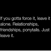 Being Alone, Relationships, and Force: If you gotta force it, leave it  alone. Relationships,  friendships, ponytails. Just  leave it.