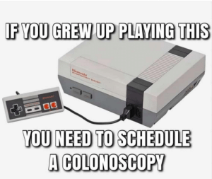 Gotta get that colon checked: IF YOU GREW UP PLAYING THIS  Nirstenda  YOU NEED TO SCHEDULE  A COLONOSCOPY Gotta get that colon checked
