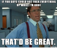I'm overseas right now and I'm just like...: IF YOU GUYS COULD NOT FUCK EVERYTHING  UP WHILE I'M GONE  THAT'D BE GREAT  made on inngur I'm overseas right now and I'm just like...