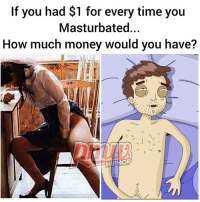 Memes, Money, and Time: If you had $1 for every time you  Masturbated...  How much money would you have?  HIPHOP How much would you have? 😂🤔😂 @pmwhiphop @pmwhiphop @pmwhiphop @pmwhiphop @pmwhiphop @pmwhiphop