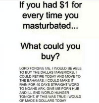 Dallas Mavericks, Make It Rain, and Memes: If you had $1 for  every time you  masturbated...  What could you  buy?  LORD FORGIVE ME. WOULD BE ABLE  TO BUY THE DALLAS MAVERICKS,  COULD RETIRE TODAY AND MOVE TO  THE BAHAMAS. COULD MAKE IT  RAIN FOR 40 DAYS STRAIGHT WORD  TO NOAHS ARK. GIVE ME PORN HUB  AND ILL END WORLD HUNGER  TONIGHT. IF THIS WAS TRUE I WOULD  OF MADE 8 DOLLARS TODAY Kind of accurate. What about you?
