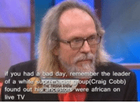 Bad, Bad Day, and Craig: if you had a bad day, remember the leader  of a white s  found out his  live TV  up(Craig Cobb)  ere african on It could be worse y'all