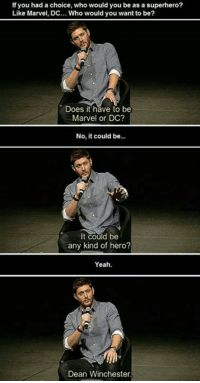 Memes, Superhero, and 🤖: If you had a choice, who would you be as a superhero?  Like Marvel, DC... Who would you want to be?  Does it have to be  Marvel or DC?  No, it could be...  It could be  any kind of hero?  Yeah.  Dean Winchester Thts the best ans ever! -munia