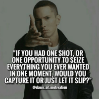 """What would you do? Type """"YES"""" if you would capture that opportunity! 👊💪💪 hardwork dawnofmotivation . 👉Double tap if you agree! 👉Tag someone who needs to see this! 👇👇👇: """"IF YOU HAD ONE SHOT, OR  ONE OPPORTUNITY TO SEIZE  EVERYTHING YOU EVER WANTED  IN ONE MOMENT WOULD YOU  CAPTURE IT ORJUST LET IT SLIP?""""  @dawn of motivation What would you do? Type """"YES"""" if you would capture that opportunity! 👊💪💪 hardwork dawnofmotivation . 👉Double tap if you agree! 👉Tag someone who needs to see this! 👇👇👇"""