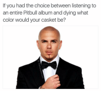 Easy, Miami.: If you had the choice between listening to  an entire Pitbull album and dying what  color would your casket be? Easy, Miami.