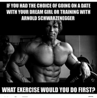 Arnold Schwarzenegger, Gym, and Date: IF YOU HAD THE CHOICE OF GOING ON A DATE  WITH YOUR DREAM GIRL OR TRAINING WITH  ARNOLD SCHWARZENEGGER  WHAT EXERCISE WOULD YOU DO FIRST 😂😂😂