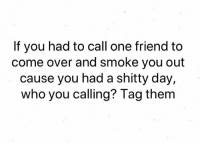 I'm calling me! Cause in the end I'm all I got!: If you had to call one friend to  come over and smoke you out  cause you had a shitty day,  who you calling? Tag them I'm calling me! Cause in the end I'm all I got!
