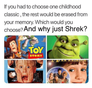 Because somebody once told me the world is gonna roll me: If you had to choose one childhood  classic, the rest would be erased from  your memory. Which would you  choose? And why just Shrek?  TOY  STORY Because somebody once told me the world is gonna roll me