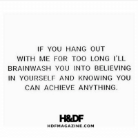 Memes, Good, and Time: IF YOU HANG OUT  WITH ME FOR TOO LONG I'LL  BRAINWASH YOU INTO BELIEVING  IN YOURSELF AND KNOWING YOU  CAN ACHIEVE ANYTHING  H&DF  HDFMAGAZINE.COM Boom 💯 From my good friend Matt @hdfmagazine - Spent time with people who force you up a level and believe in you 👊 . markiron