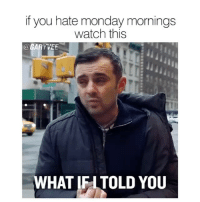 Follow 👉🏻 @garyvee for more‼️ Check out Author and Youtuber @garyvee 👈🏻 @garyvee ✔️ @garyvee ✔️ _ Want to level up your life? Check out his YouTube 👉🏻 @garyvee for inspiration 💥 @garyvee 👀 _ GVShouts: if you hate monday mornings  watch this  GA  YVEF  HAT IFI TOLD YOU Follow 👉🏻 @garyvee for more‼️ Check out Author and Youtuber @garyvee 👈🏻 @garyvee ✔️ @garyvee ✔️ _ Want to level up your life? Check out his YouTube 👉🏻 @garyvee for inspiration 💥 @garyvee 👀 _ GVShouts